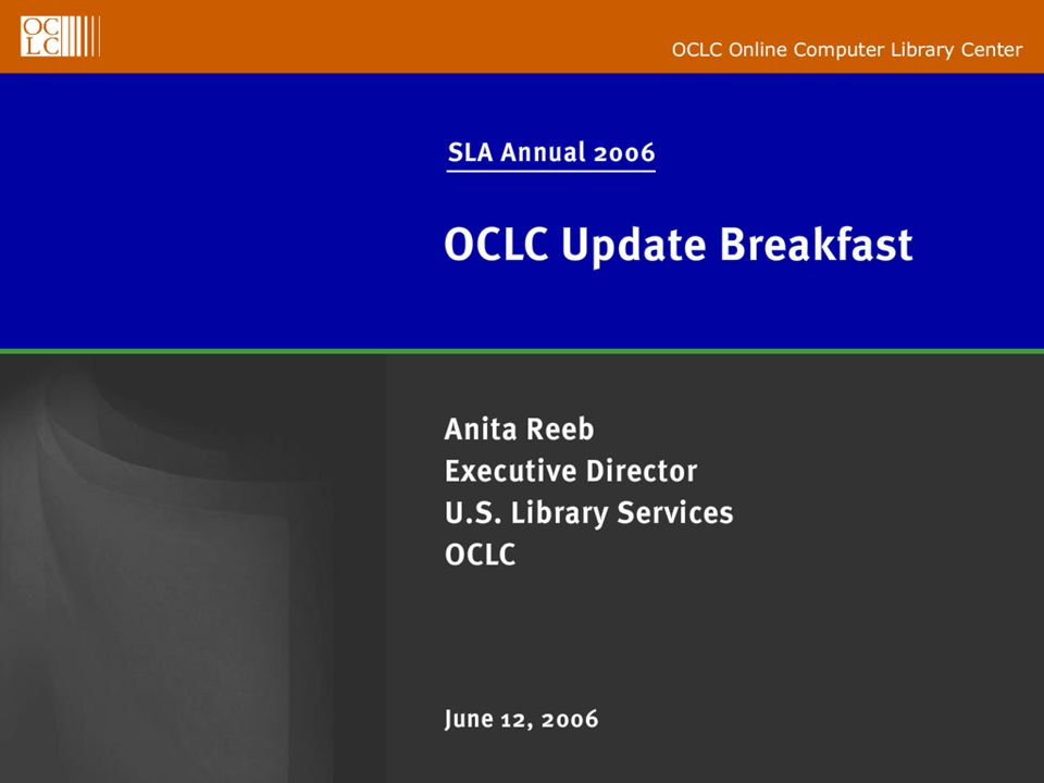 OCLC Online Computer Library Center SLA Annual 2006 OCLC Update Breakfast Anita Reeb Executive Director U.S.
