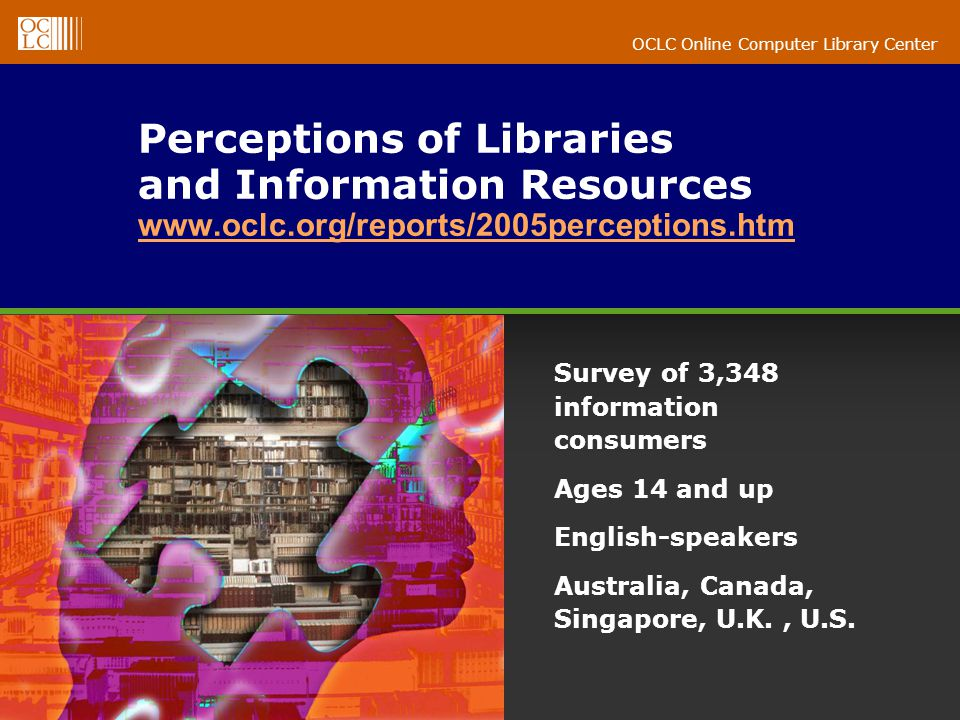 OCLC Online Computer Library Center Perceptions of Libraries and Information Resources www.oclc.org/reports/2005perceptions.htm www.oclc.org/reports/2005perceptions.htm Survey of 3,348 information consumers Ages 14 and up English-speakers Australia, Canada, Singapore, U.K., U.S.