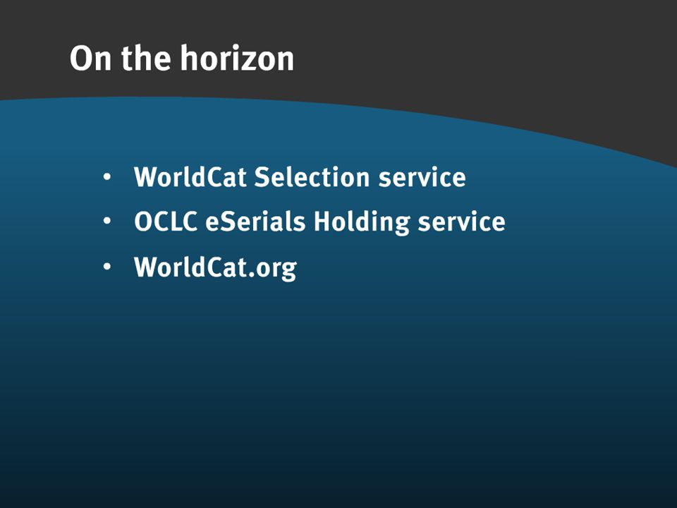 OCLC Online Computer Library Center ON THE HORIZON OCLC eSerials Holding service WorldCat.org WorldCat Selection service