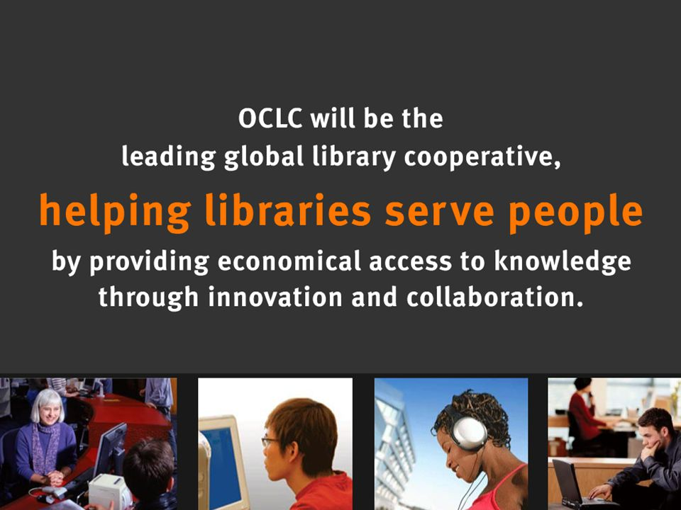 OCLC Online Computer Library Center Vision OCLC will be the leading global library cooperative, helping libraries serve people by providing economical access to knowledge through innovation and collaboration.