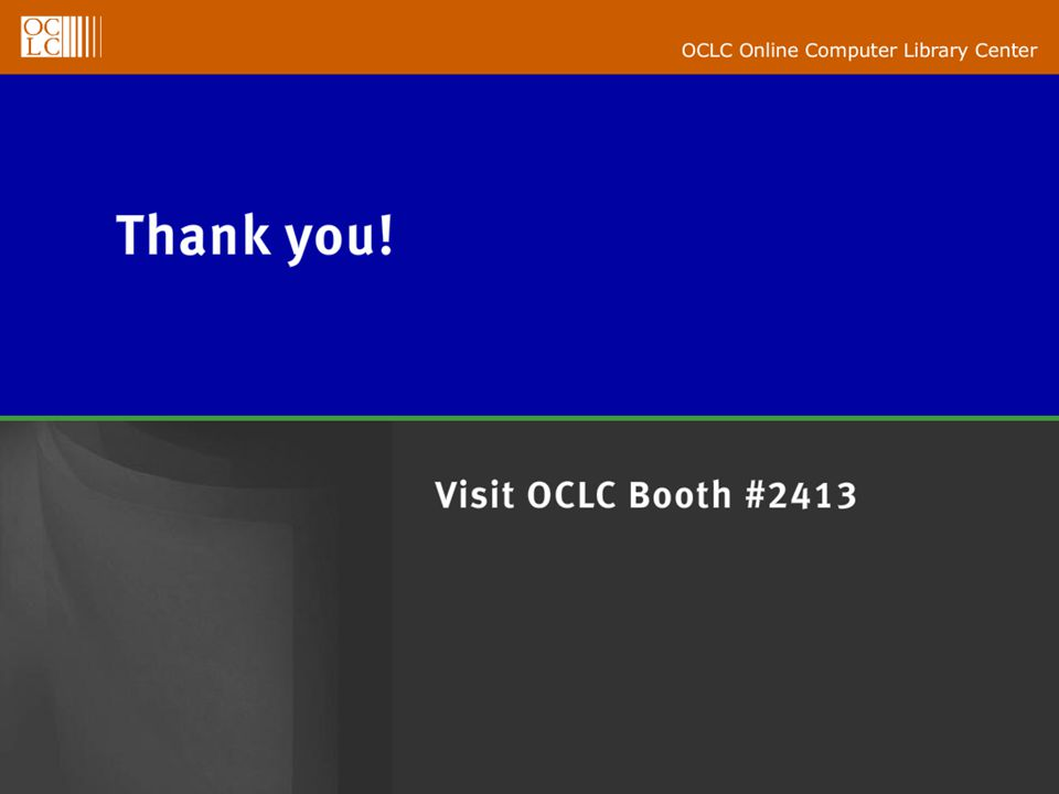 OCLC Online Computer Library Center Thank You! Visit OCLC Booth # 2413
