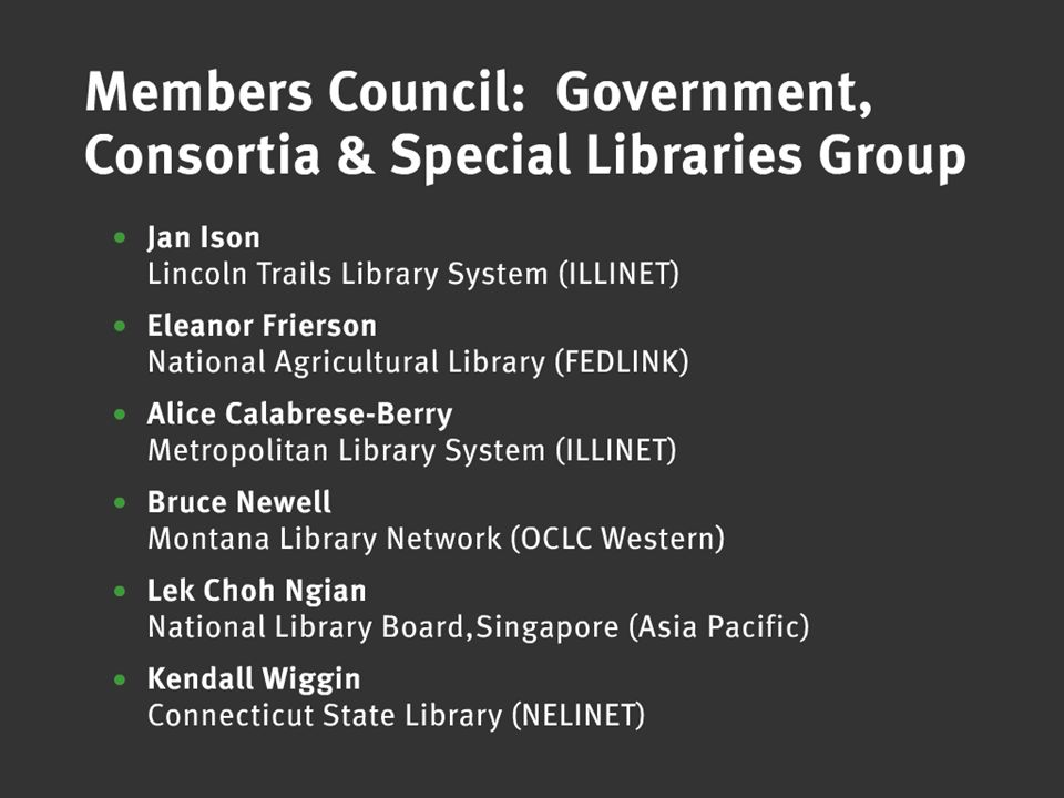 OCLC Online Computer Library Center Members Council: Government, Consortia & Special Libraries Group Jan Ison, Lincoln Trails Library System (ILLINET) Eleanor Frierson, National Agricultural Library (FEDLINK) Alice Calabrese-Berry, Metropolitan Library System (ILLINET) Bruce Newell, Montana Library Network (OCLC Western) Lek Choh Ngian, National Library Board,Singapore (Asia Pacific) Kendall Wiggin, Connecticut State Library (NELINET)
