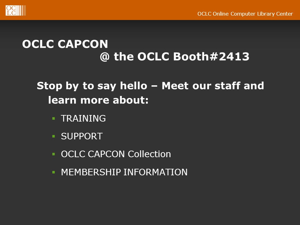 OCLC Online Computer Library Center OCLC CAPCON @ the OCLC Booth#2413 Stop by to say hello – Meet our staff and learn more about: TRAINING SUPPORT OCLC CAPCON Collection MEMBERSHIP INFORMATION