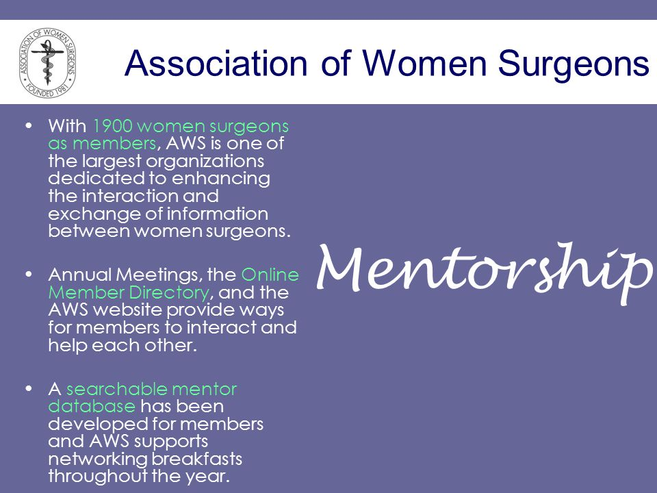 Association of Women Surgeons With 1900 women surgeons as members, AWS is one of the largest organizations dedicated to enhancing the interaction and