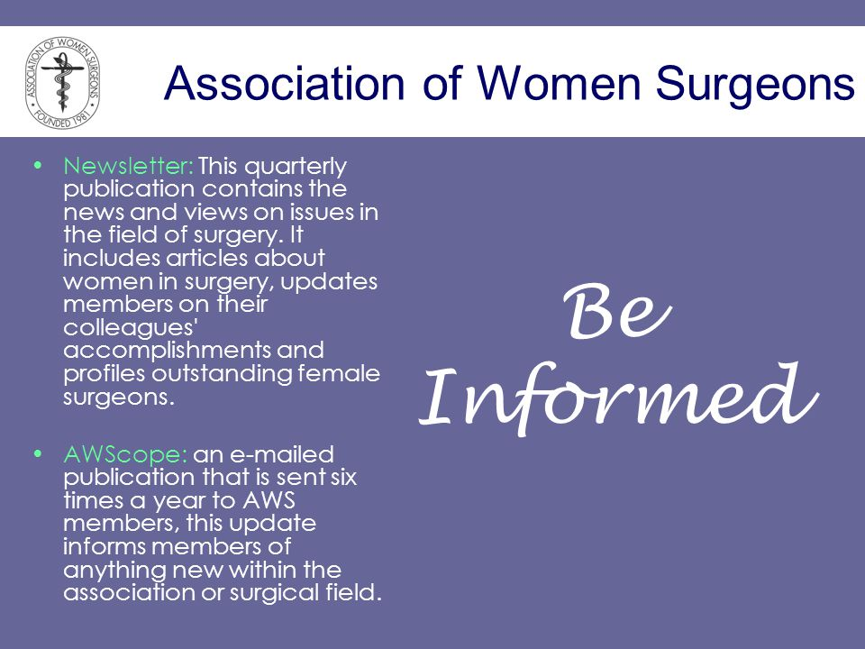 Association of Women Surgeons Newsletter: This quarterly publication contains the news and views on issues in the field of surgery.