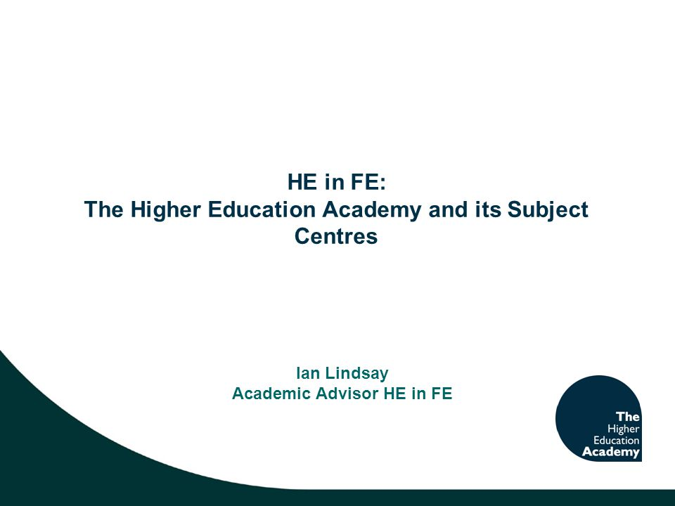 HE in FE: The Higher Education Academy and its Subject Centres Ian Lindsay Academic Advisor HE in FE