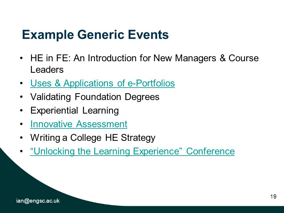 ian@engsc.ac.uk 19 Example Generic Events HE in FE: An Introduction for New Managers & Course Leaders Uses & Applications of e-Portfolios Validating Foundation Degrees Experiential Learning Innovative Assessment Writing a College HE Strategy Unlocking the Learning Experience Conference