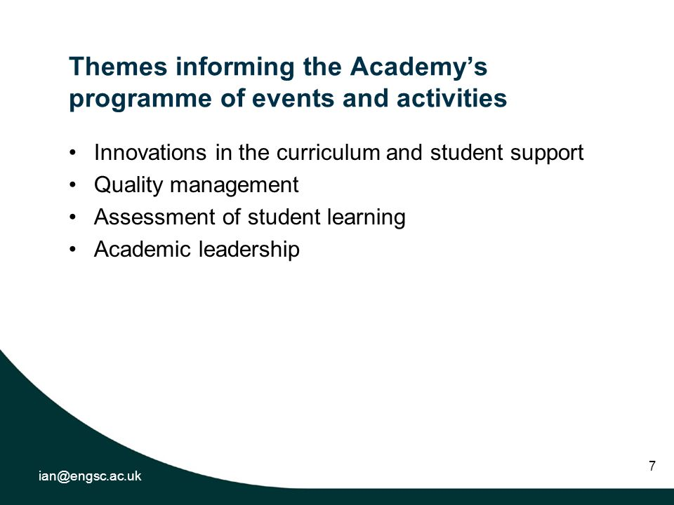 ian@engsc.ac.uk 7 Themes informing the Academys programme of events and activities Innovations in the curriculum and student support Quality management Assessment of student learning Academic leadership