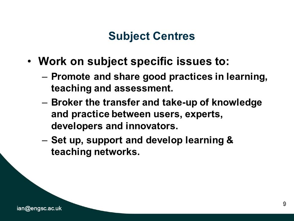 ian@engsc.ac.uk 9 Subject Centres Work on subject specific issues to: –Promote and share good practices in learning, teaching and assessment.