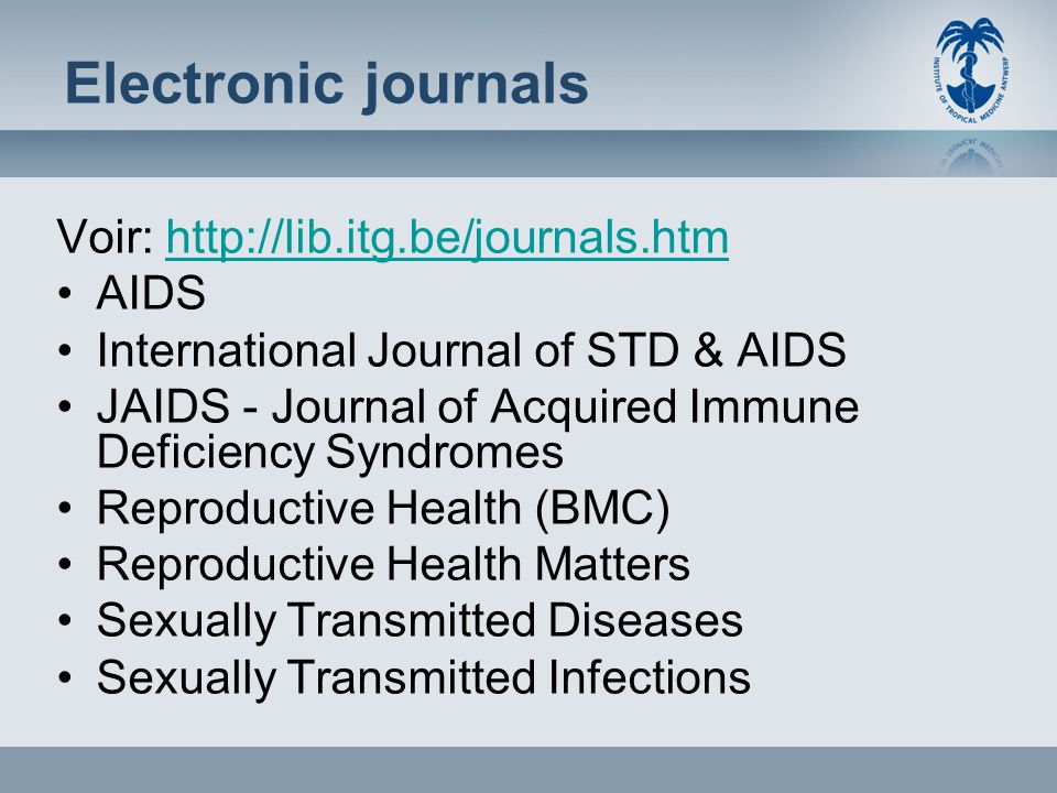 Electronic journals Voir: http://lib.itg.be/journals.htmhttp://lib.itg.be/journals.htm AIDS International Journal of STD & AIDS JAIDS - Journal of Acquired Immune Deficiency Syndromes Reproductive Health (BMC) Reproductive Health Matters Sexually Transmitted Diseases Sexually Transmitted Infections