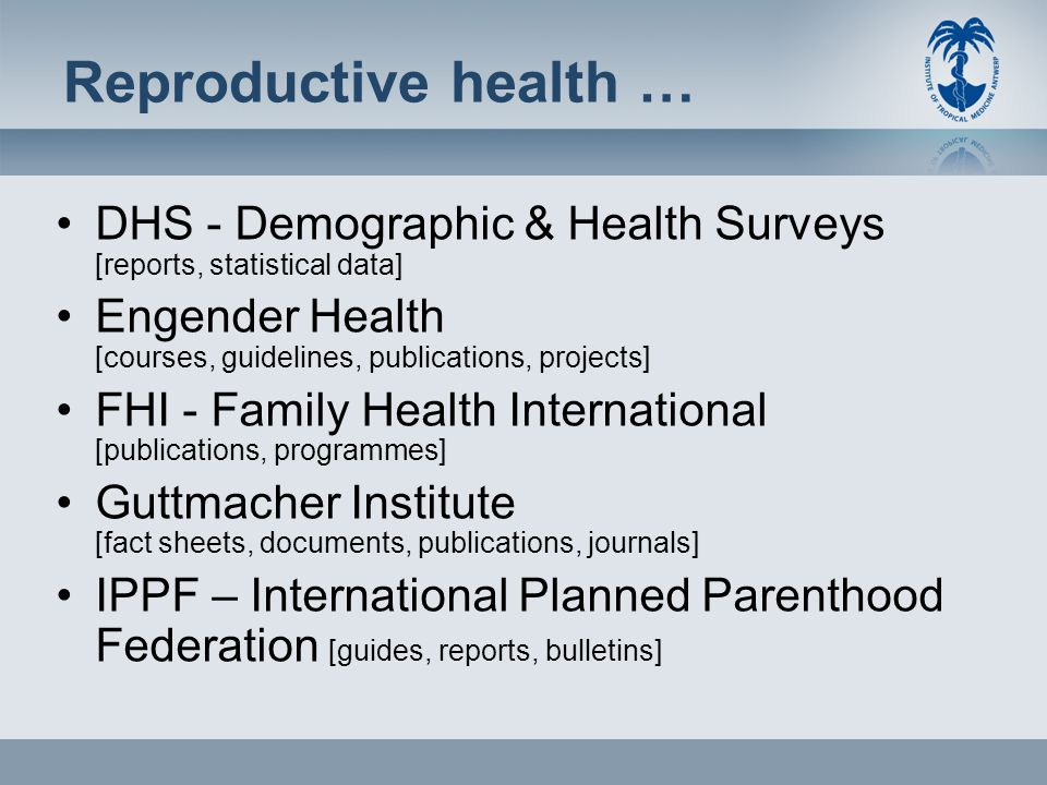 Reproductive health … DHS - Demographic & Health Surveys [reports, statistical data] Engender Health [courses, guidelines, publications, projects] FHI - Family Health International [publications, programmes] Guttmacher Institute [fact sheets, documents, publications, journals] IPPF – International Planned Parenthood Federation [guides, reports, bulletins]