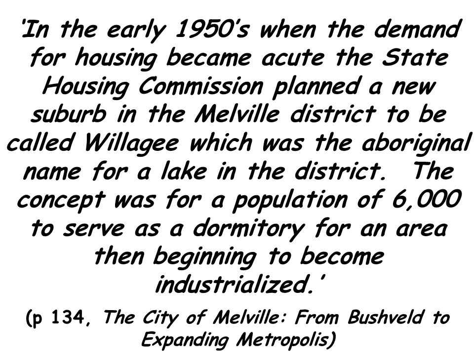 In the early 1950s when the demand for housing became acute the State Housing Commission planned a new suburb in the Melville district to be called Willagee which was the aboriginal name for a lake in the district.