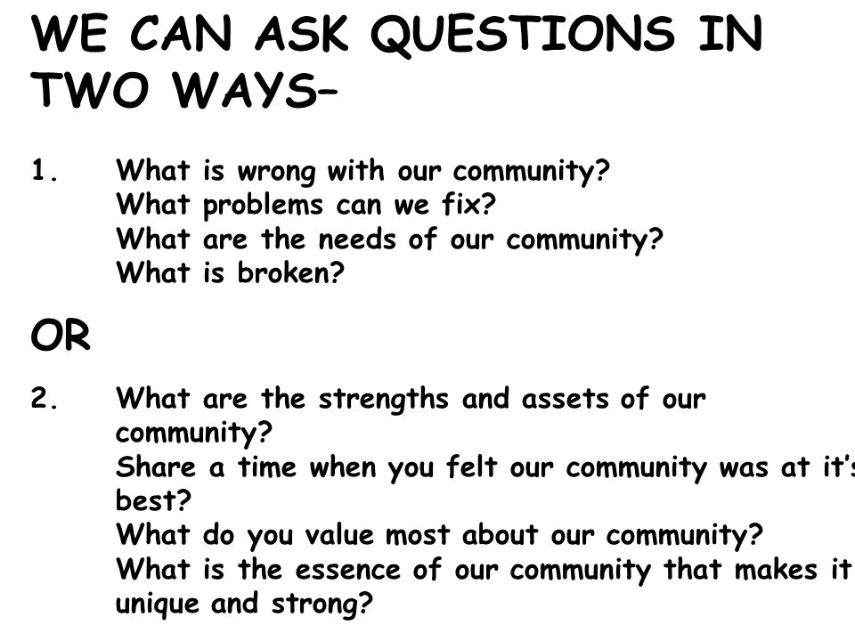 WE CAN ASK QUESTIONS IN TWO WAYS– 1.What is wrong with our community.