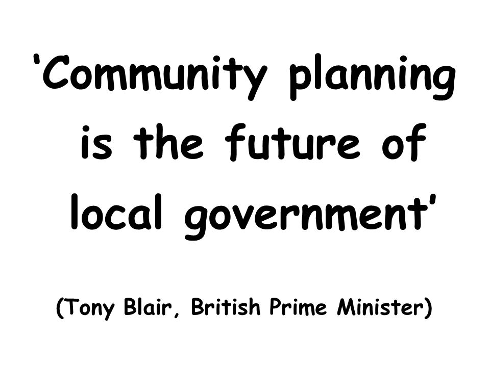 Community planning is the future of local government (Tony Blair, British Prime Minister)