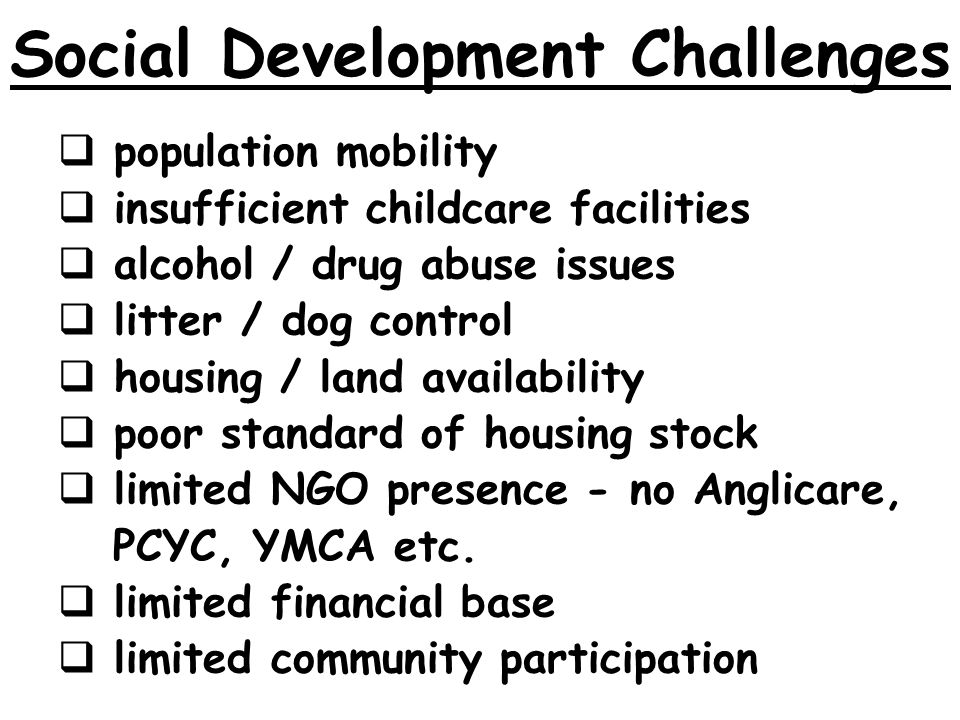 Social Development Challenges population mobility insufficient childcare facilities alcohol / drug abuse issues litter / dog control housing / land availability poor standard of housing stock limited NGO presence - no Anglicare, PCYC, YMCA etc.