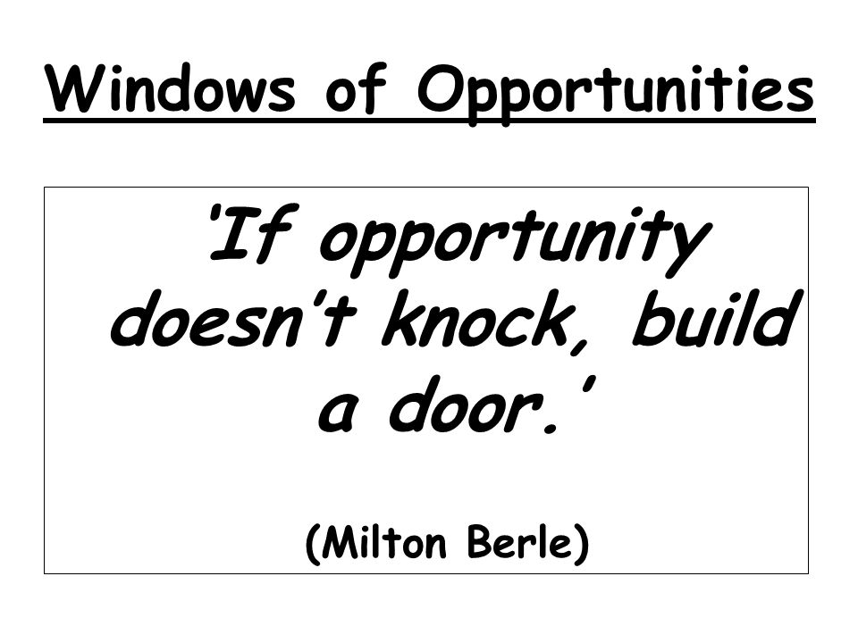 Windows of Opportunities If opportunity doesnt knock, build a door. (Milton Berle)