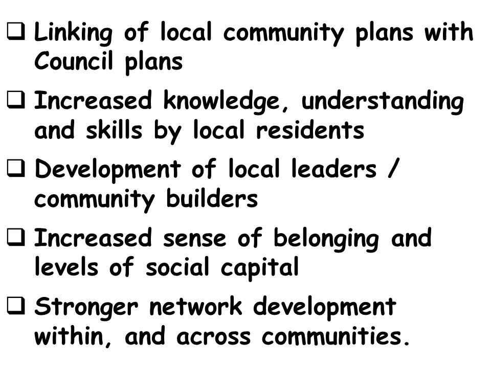 Linking of local community plans with Council plans Increased knowledge, understanding and skills by local residents Development of local leaders / community builders Increased sense of belonging and levels of social capital Stronger network development within, and across communities.