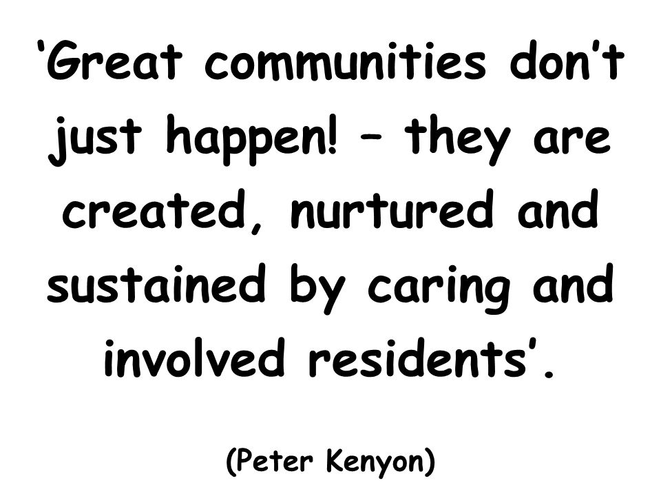 Great communities dont just happen! – they are created, nurtured and sustained by caring and involved residents. (Peter Kenyon)