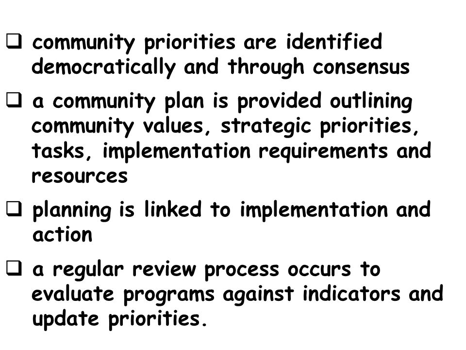 community priorities are identified democratically and through consensus a community plan is provided outlining community values, strategic priorities, tasks, implementation requirements and resources planning is linked to implementation and action a regular review process occurs to evaluate programs against indicators and update priorities.