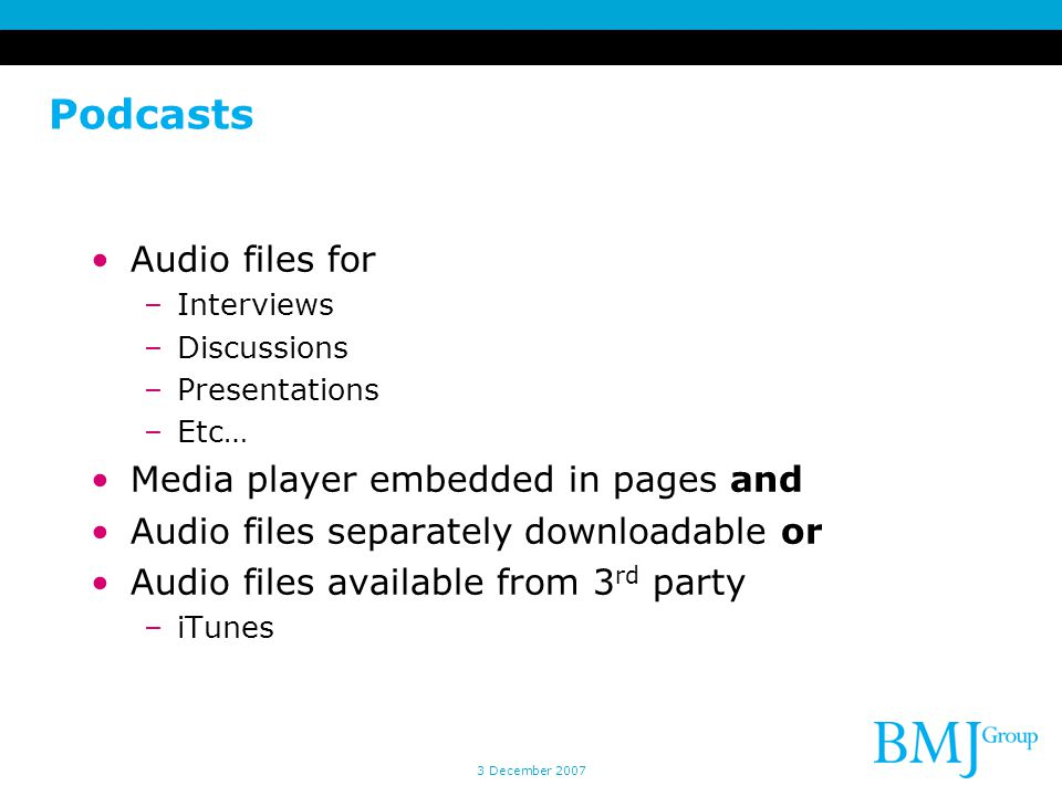 Podcasts Audio files for –Interviews –Discussions –Presentations –Etc… Media player embedded in pages and Audio files separately downloadable or Audio