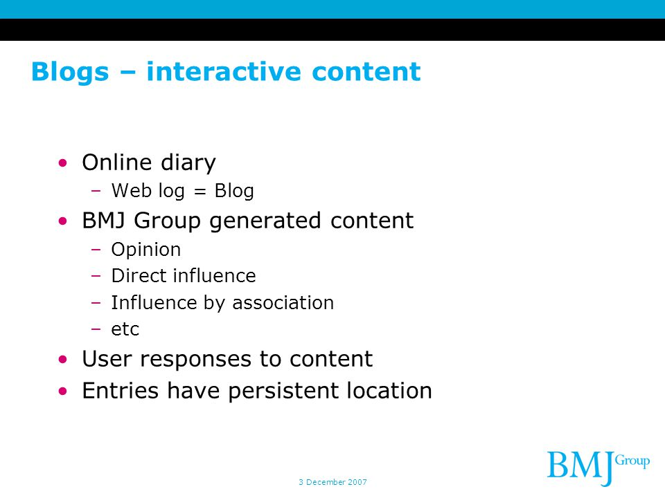 Blogs – interactive content Online diary –Web log = Blog BMJ Group generated content –Opinion –Direct influence –Influence by association –etc User re