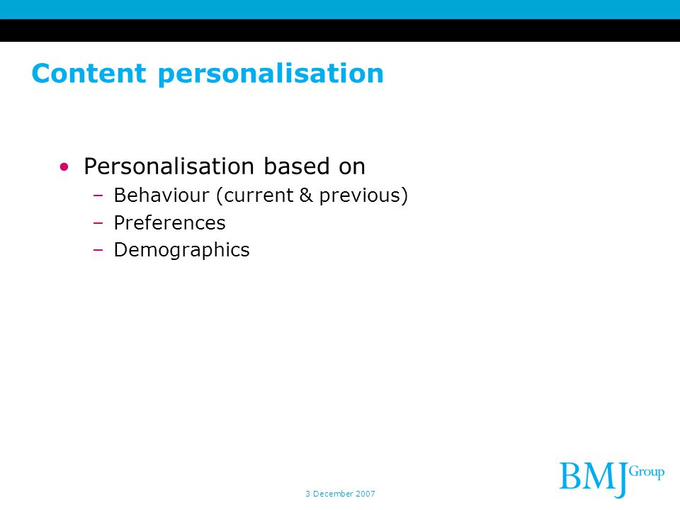 Content personalisation Personalisation based on –Behaviour (current & previous) –Preferences –Demographics