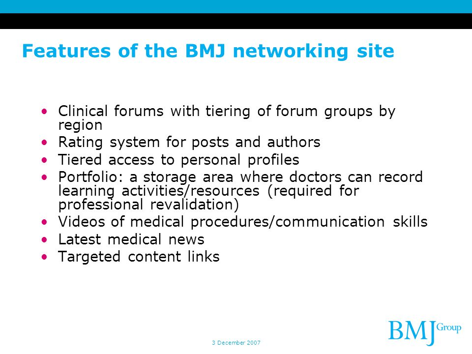 3 December 2007 Features of the BMJ networking site Clinical forums with tiering of forum groups by region Rating system for posts and authors Tiered