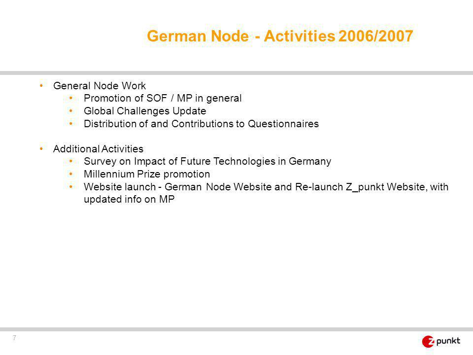 7 General Node Work Promotion of SOF / MP in general Global Challenges Update Distribution of and Contributions to Questionnaires Additional Activities Survey on Impact of Future Technologies in Germany Millennium Prize promotion Website launch - German Node Website and Re-launch Z_punkt Website, with updated info on MP German Node - Activities 2006/2007