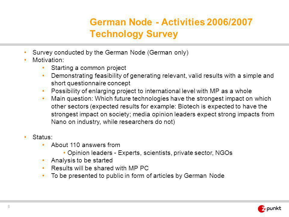 8 Survey conducted by the German Node (German only) Motivation: Starting a common project Demonstrating feasibility of generating relevant, valid results with a simple and short questionnaire concept Possibility of enlarging project to international level with MP as a whole Main question: Which future technologies have the strongest impact on which other sectors (expected results for example: Biotech is expected to have the strongest impact on society; media opinion leaders expect strong impacts from Nano on industry, while researchers do not) Status: About 110 answers from Opinion leaders - Experts, scientists, private sector, NGOs Analysis to be started Results will be shared with MP PC To be presented to public in form of articles by German Node German Node - Activities 2006/2007 Technology Survey
