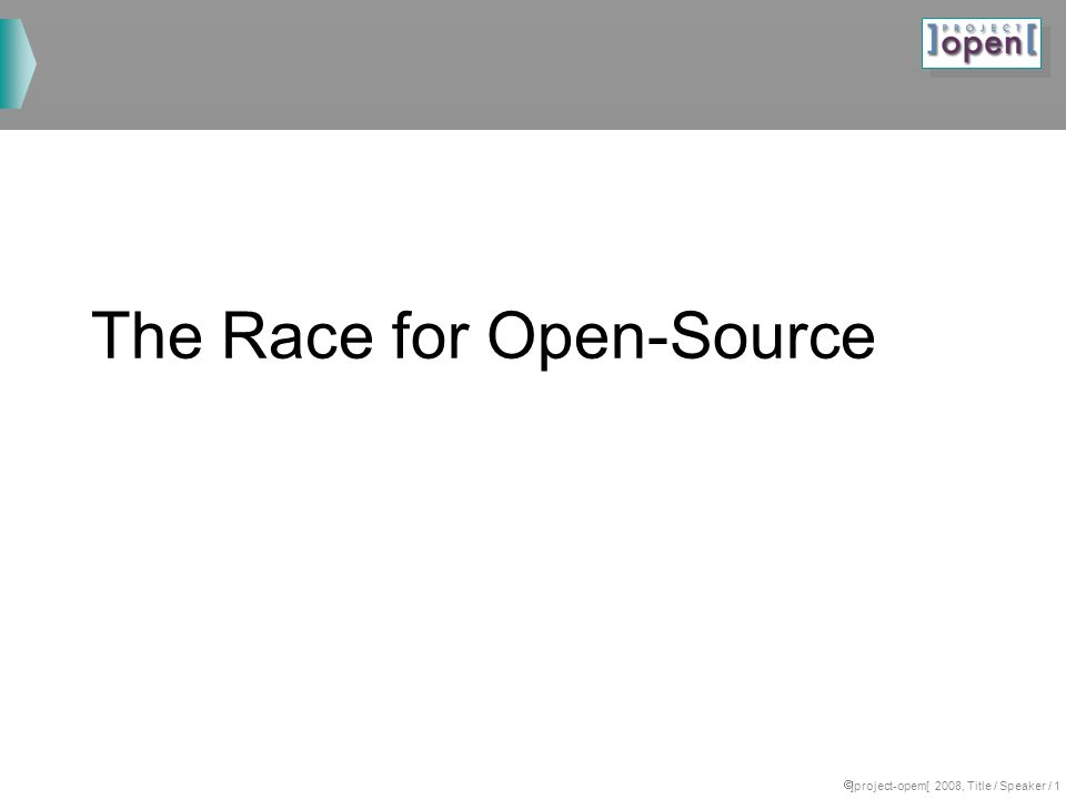 ]project-opem[ 2008, Title / Speaker / 1 The Race for Open-Source