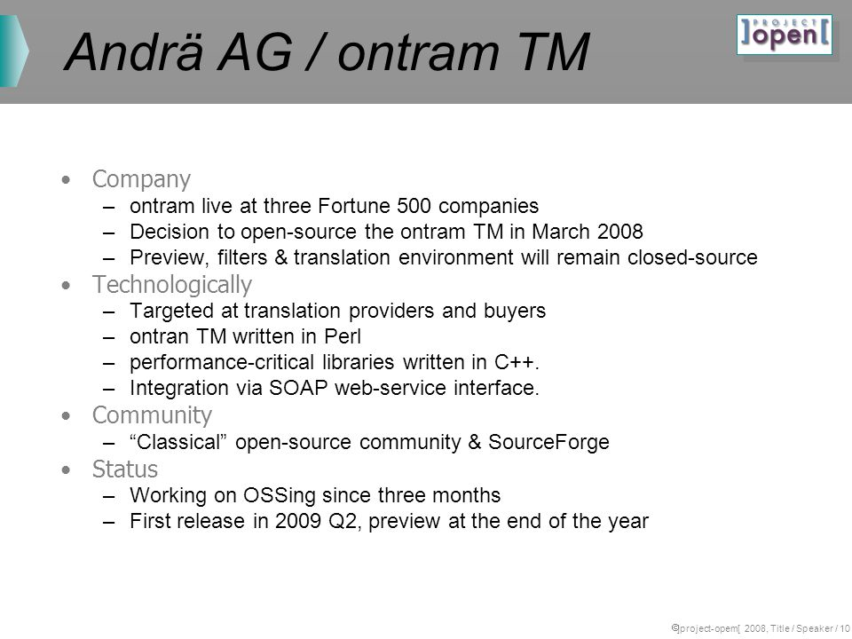 ]project-opem[ 2008, Title / Speaker / 10 Andrä AG / ontram TM Company –ontram live at three Fortune 500 companies –Decision to open-source the ontram TM in March 2008 –Preview, filters & translation environment will remain closed-source Technologically –Targeted at translation providers and buyers –ontran TM written in Perl –performance-critical libraries written in C++.