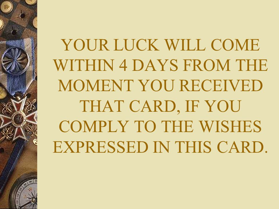 YOUR LUCK WILL COME WITHIN 4 DAYS FROM THE MOMENT YOU RECEIVED THAT CARD, IF YOU COMPLY TO THE WISHES EXPRESSED IN THIS CARD.