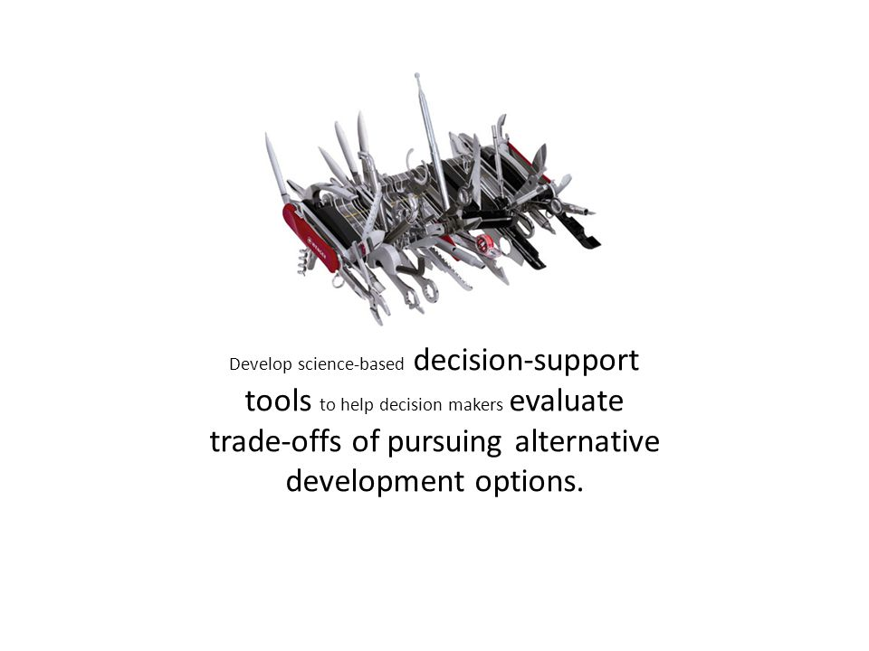 Develop science-based decision-support tools to help decision makers evaluate trade-offs of pursuing alternative development options.