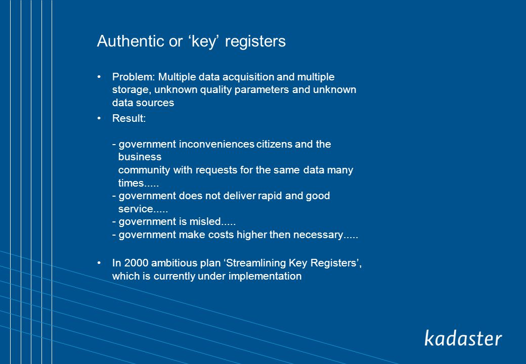 Authentic or key registers Problem: Multiple data acquisition and multiple storage, unknown quality parameters and unknown data sources Result: - government inconveniences citizens and the business community with requests for the same data many times.....