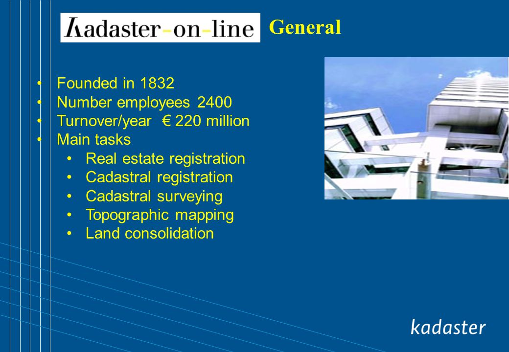 General Founded in 1832 Number employees 2400 Turnover/year 220 million Main tasks Real estate registration Cadastral registration Cadastral surveying Topographic mapping Land consolidation