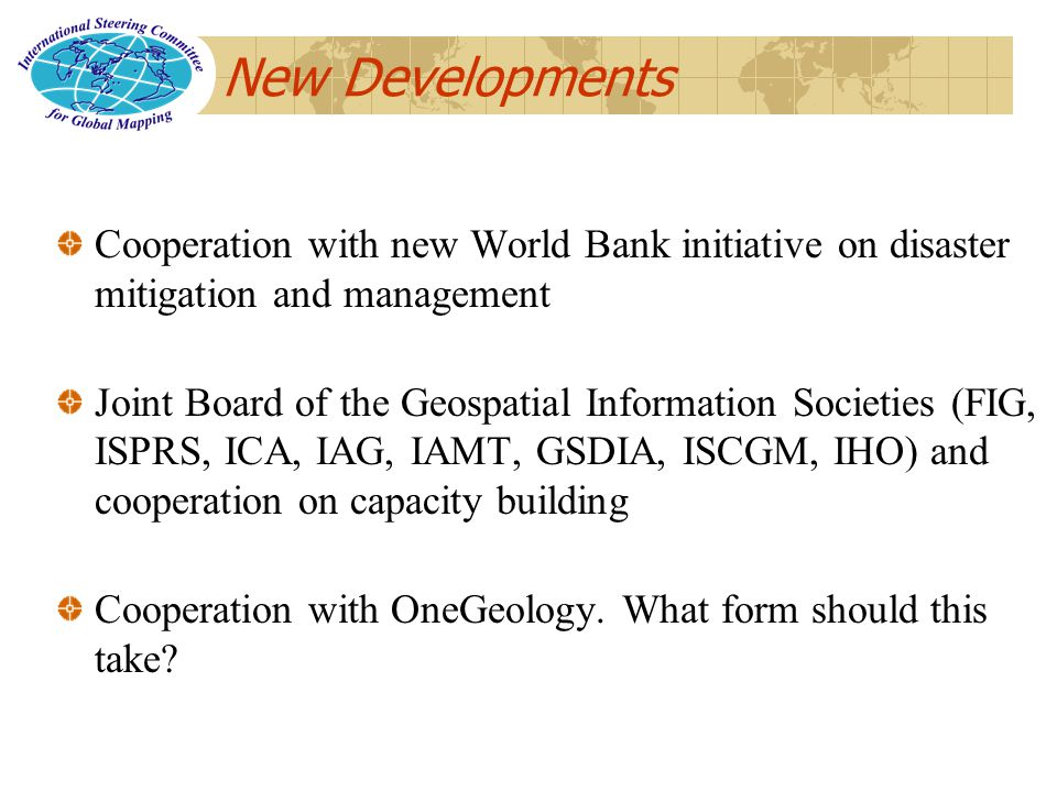 New Developments Cooperation with new World Bank initiative on disaster mitigation and management Joint Board of the Geospatial Information Societies (FIG, ISPRS, ICA, IAG, IAMT, GSDIA, ISCGM, IHO) and cooperation on capacity building Cooperation with OneGeology.