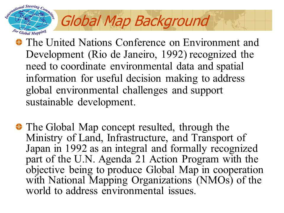 Global Map Background The United Nations Conference on Environment and Development (Rio de Janeiro, 1992) recognized the need to coordinate environmental data and spatial information for useful decision making to address global environmental challenges and support sustainable development.