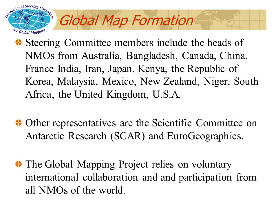 Global Map Formation Steering Committee members include the heads of NMOs from Australia, Bangladesh, Canada, China, France India, Iran, Japan, Kenya, the Republic of Korea, Malaysia, Mexico, New Zealand, Niger, South Africa, the United Kingdom, U.S.A.