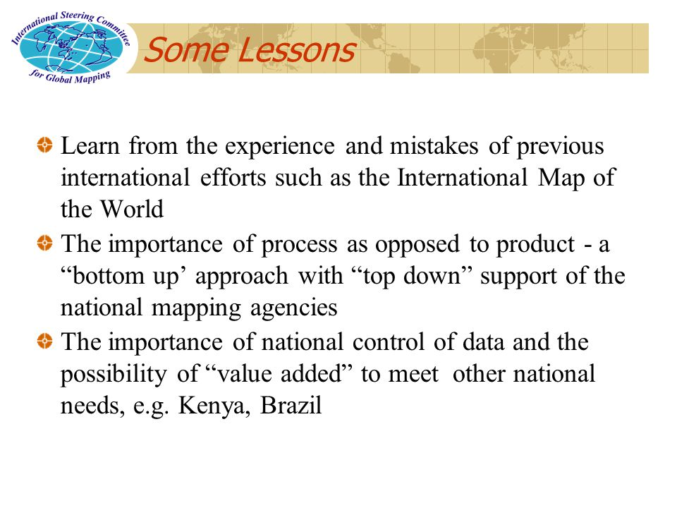 Some Lessons Learn from the experience and mistakes of previous international efforts such as the International Map of the World The importance of process as opposed to product - a bottom up approach with top down support of the national mapping agencies The importance of national control of data and the possibility of value added to meet other national needs, e.g.