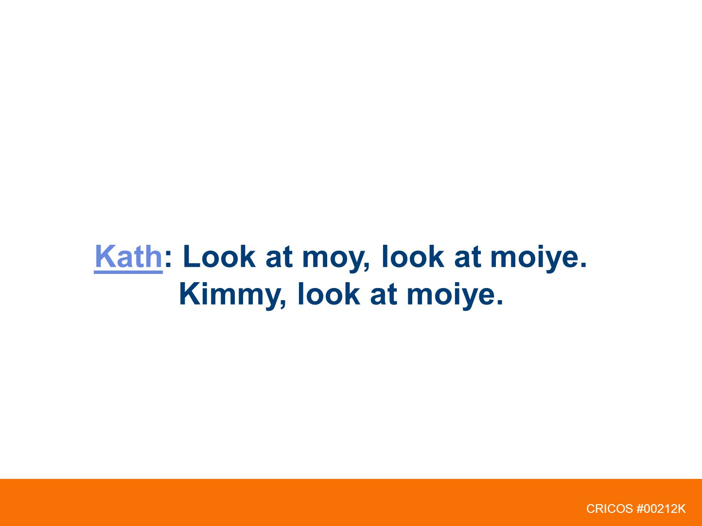 CRICOS #00212K KathKath: Look at moy, look at moiye. Kimmy, look at moiye.