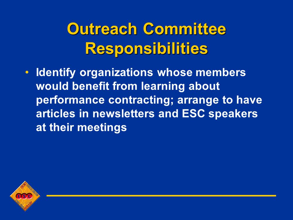 Outreach Committee Responsibilities Identify organizations whose members would benefit from learning about performance contracting; arrange to have articles in newsletters and ESC speakers at their meetings