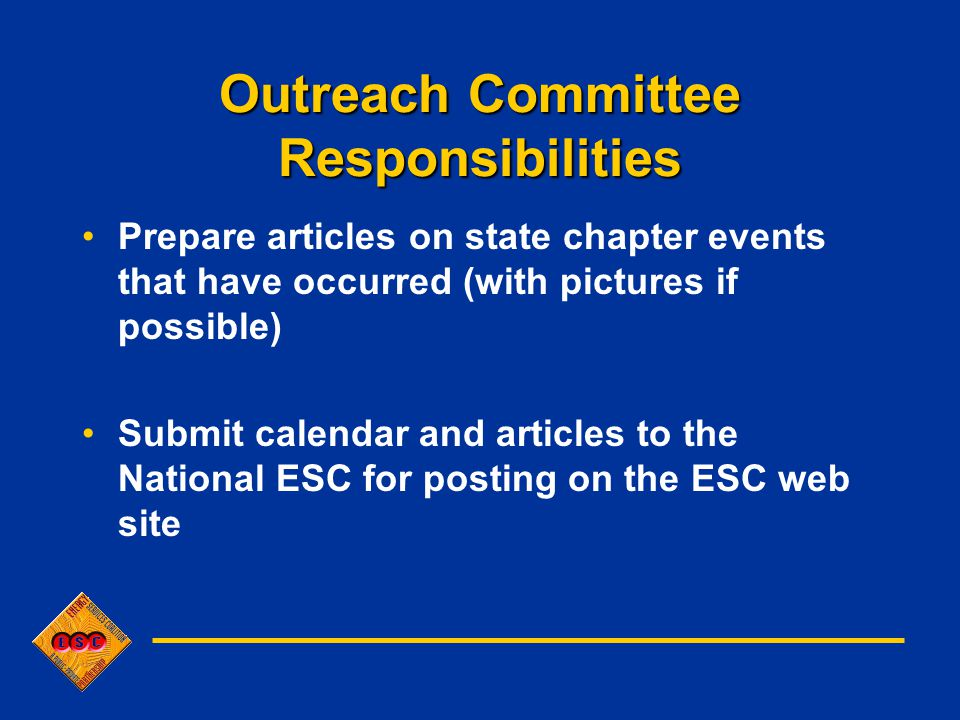 Outreach Committee Responsibilities Prepare articles on state chapter events that have occurred (with pictures if possible) Submit calendar and articles to the National ESC for posting on the ESC web site