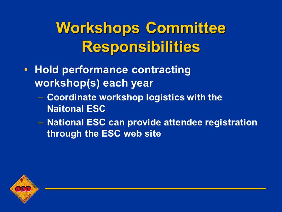 Workshops Committee Responsibilities Hold performance contracting workshop(s) each year –Coordinate workshop logistics with the Naitonal ESC –National ESC can provide attendee registration through the ESC web site