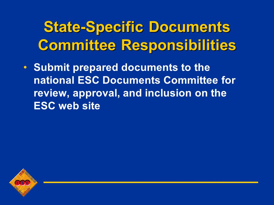State-Specific Documents Committee Responsibilities Submit prepared documents to the national ESC Documents Committee for review, approval, and inclusion on the ESC web site