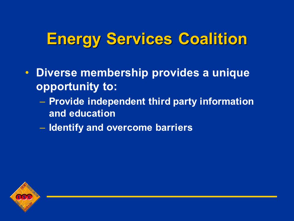 Energy Services Coalition Diverse membership provides a unique opportunity to: –Provide independent third party information and education –Identify and overcome barriers