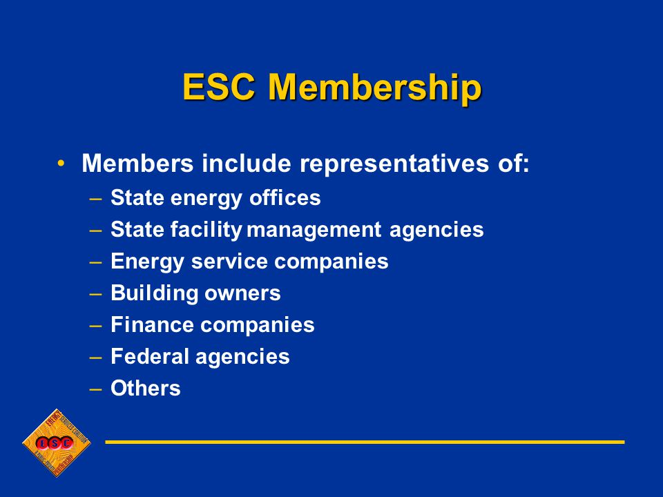 ESC Membership Members include representatives of: –State energy offices –State facility management agencies –Energy service companies –Building owners –Finance companies –Federal agencies –Others