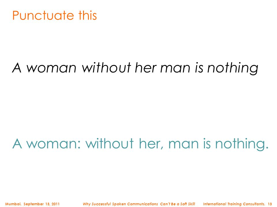 Punctuate this A woman without her man is nothing A woman: without her, man is nothing. Mumbai. September 13, 2011 International Training Consultants.