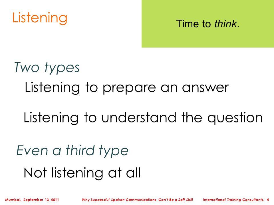 Listening Two types Listening to prepare an answer Listening to understand the question Time to think. Even a third type Not listening at all Mumbai.