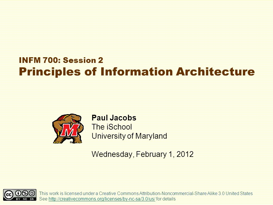 INFM 700: Session 2 Principles of Information Architecture Paul Jacobs The iSchool University of Maryland Wednesday, February 1, 2012 This work is licensed under a Creative Commons Attribution-Noncommercial-Share Alike 3.0 United States See http://creativecommons.org/licenses/by-nc-sa/3.0/us/ for detailshttp://creativecommons.org/licenses/by-nc-sa/3.0/us/