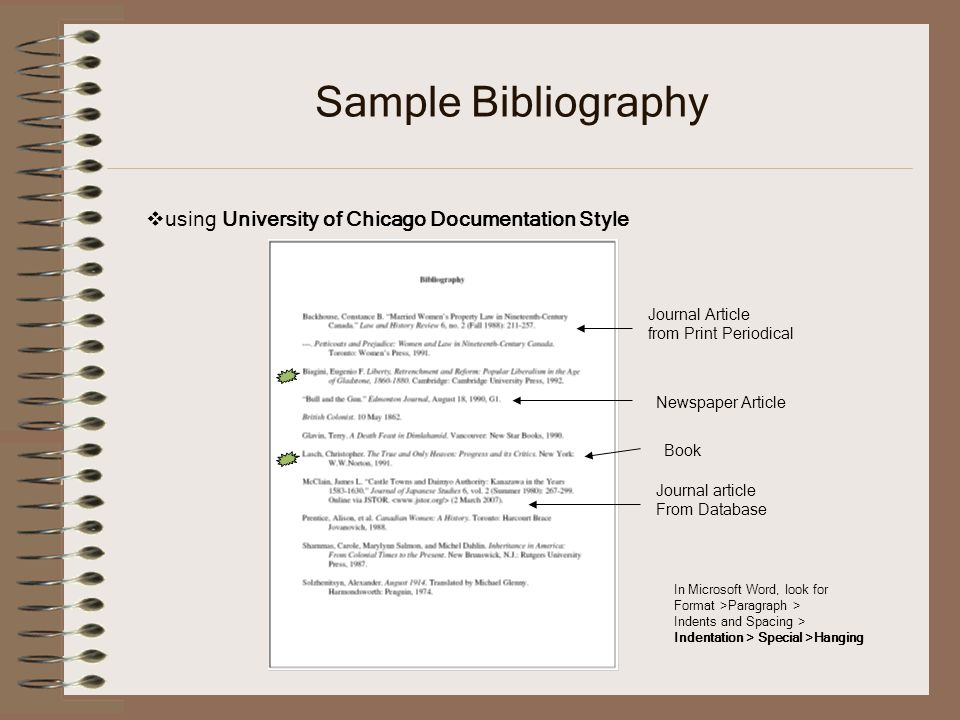 Sample Bibliography using University of Chicago Documentation Style In Microsoft Word, look for Format >Paragraph > Indents and Spacing > Indentation > Special >Hanging Journal article From Database Journal Article from Print Periodical Newspaper Article Book